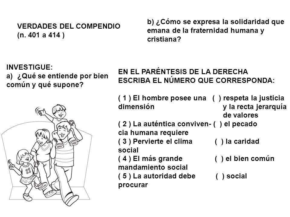 VERDADES DEL COMPENDIO (n. 401 a 414 ) INVESTIGUE: a)¿Qué se entiende por bien común y qué supone? b) ¿Cómo se expresa la solidaridad que emana de la
