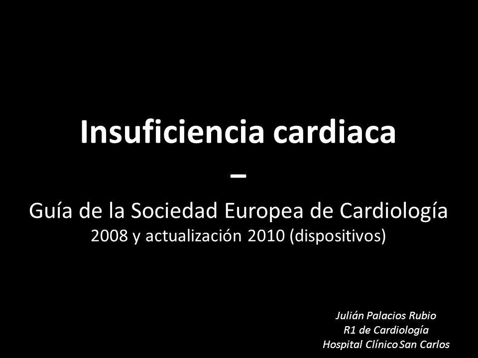 Insuficiencia cardiaca Insuficiencia cardiaca Guía de la Sociedad Europea de Cardiología 2008 y actualización 2010 (dispositivos) Julián Palacios Rubi