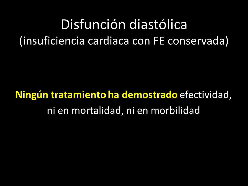 Disfunción diastólica (insuficiencia cardiaca con FE conservada) Ningún tratamiento ha demostrado efectividad, ni en mortalidad, ni en morbilidad