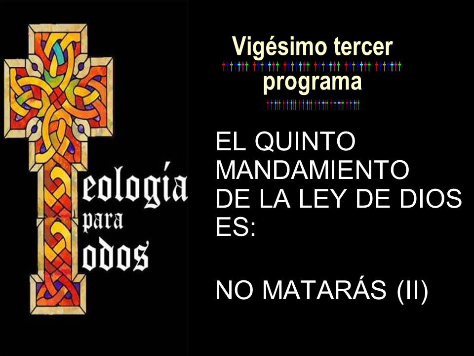 Vigésimo tercer programa EL QUINTO MANDAMIENTO DE LA LEY DE DIOS ES: NO MATARÁS (II)
