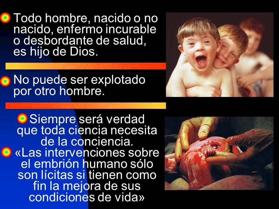 Todo hombre, nacido o no nacido, enfermo incurable o desbordante de salud, es hijo de Dios. No puede ser explotado por otro hombre. Siempre será verda