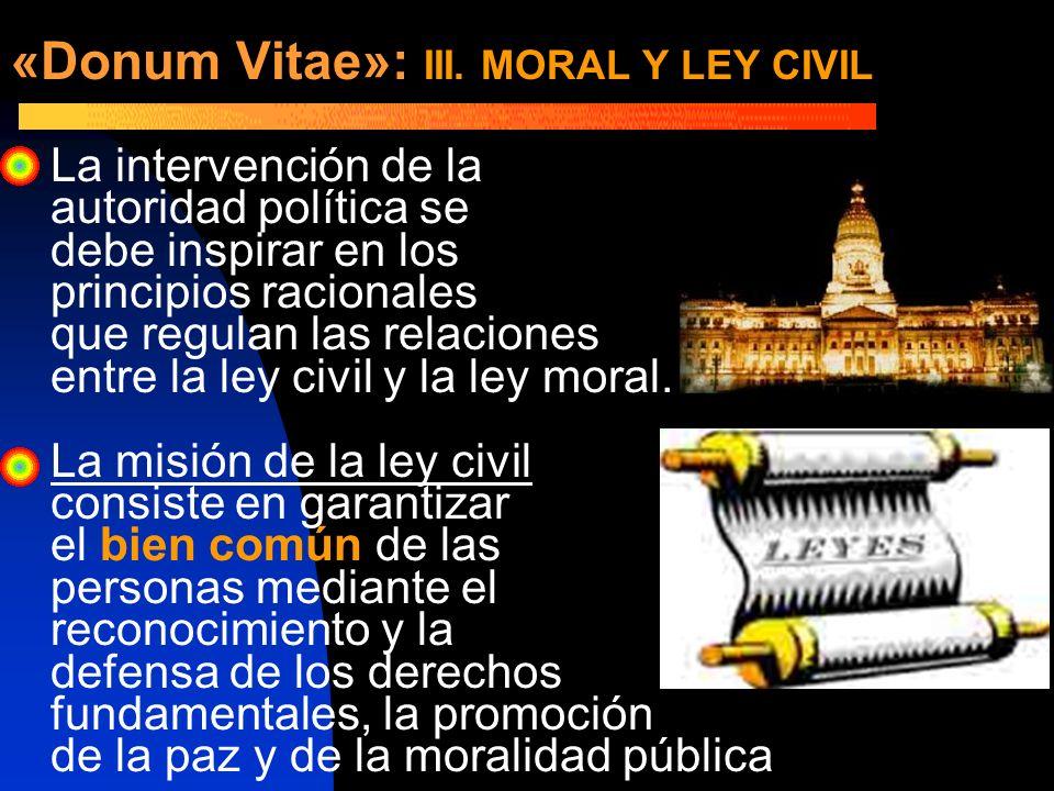 «Donum Vitae»: III. MORAL Y LEY CIVIL La intervención de la autoridad política se debe inspirar en los principios racionales que regulan las relacione