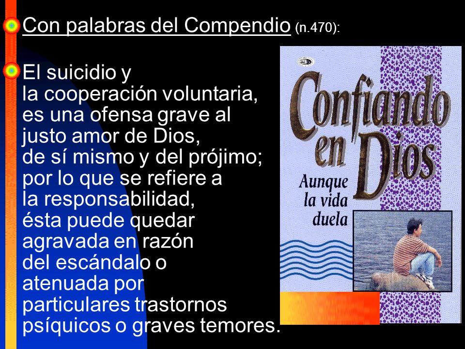 Con palabras del Compendio (n.470): El suicidio y la cooperación voluntaria, es una ofensa grave al justo amor de Dios, de sí mismo y del prójimo; por