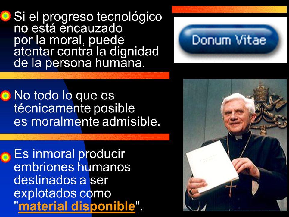 Si el progreso tecnológico no está encauzado por la moral, puede atentar contra la dignidad de la persona humana. No todo lo que es técnicamente posib