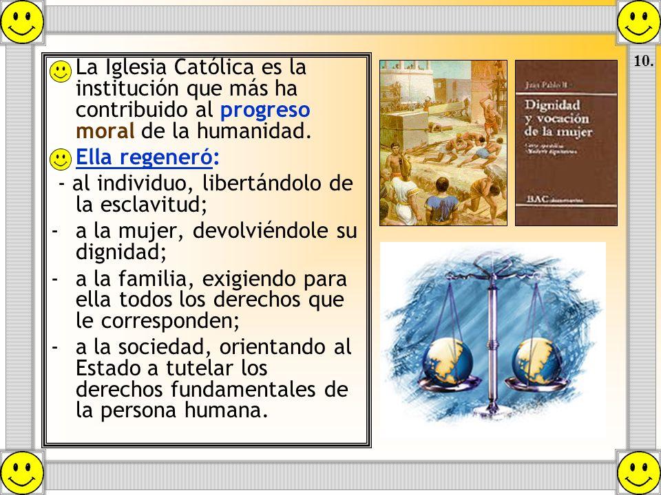 La Iglesia Católica es la institución que más ha contribuido al progreso moral de la humanidad. Ella regeneró: - al individuo, libertándolo de la escl