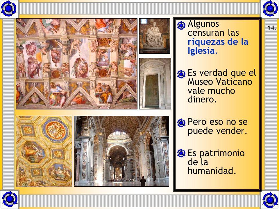 Algunos censuran las riquezas de la Iglesia. Es verdad que el Museo Vaticano vale mucho dinero. Pero eso no se puede vender. Es patrimonio de la human
