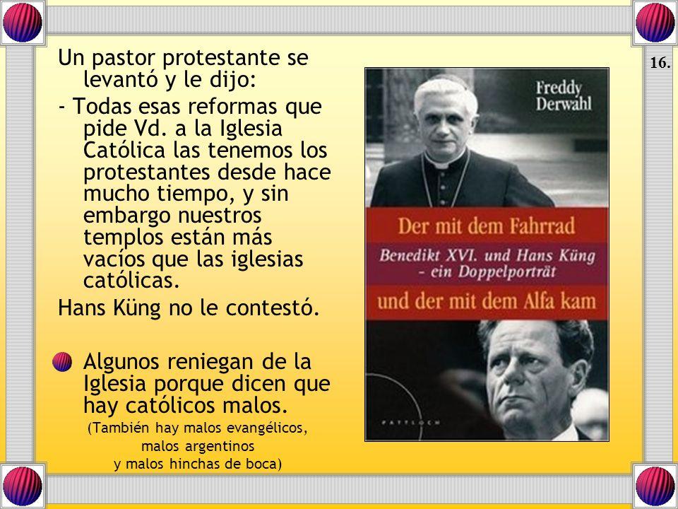 Un pastor protestante se levantó y le dijo: - Todas esas reformas que pide Vd. a la Iglesia Católica las tenemos los protestantes desde hace mucho tie