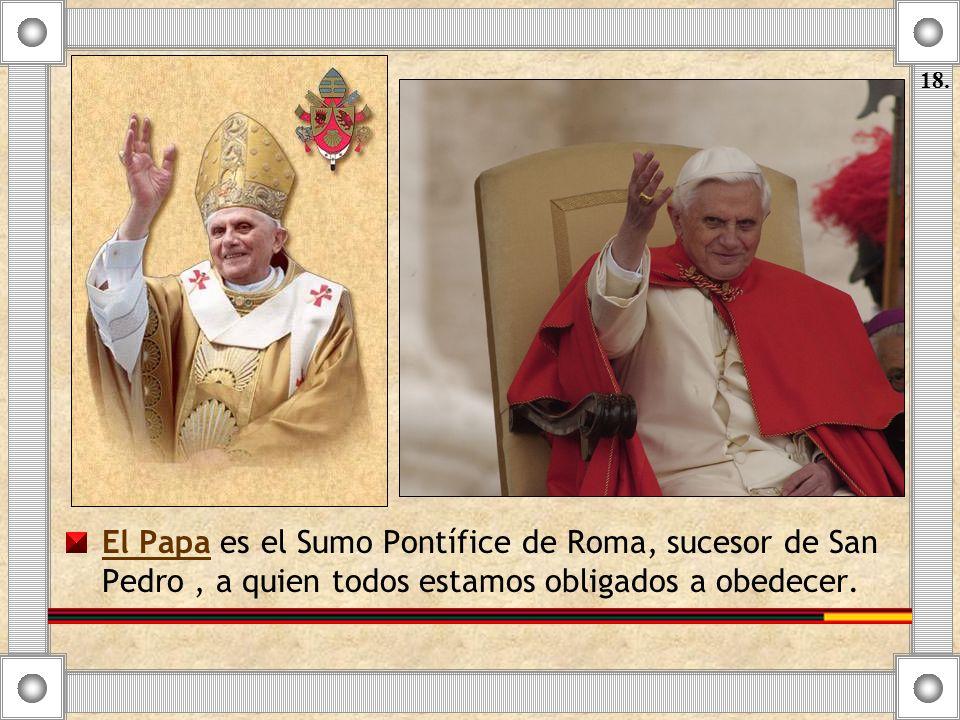 El Papa es el Sumo Pontífice de Roma, sucesor de San Pedro, a quien todos estamos obligados a obedecer. 18.