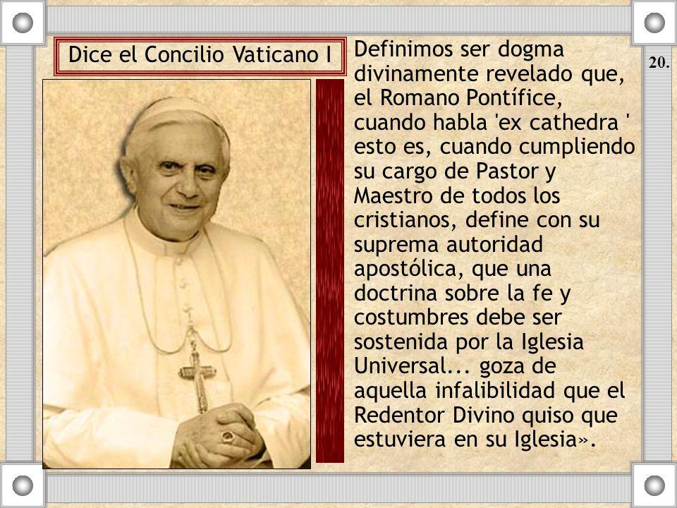Definimos ser dogma divinamente revelado que, el Romano Pontífice, cuando habla 'ex cathedra ' esto es, cuando cumpliendo su cargo de Pastor y Maestro
