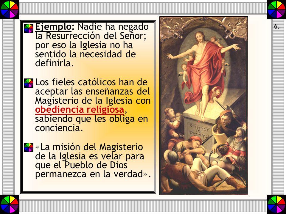 Ejemplo: Nadie ha negado la Resurrección del Señor; por eso la Iglesia no ha sentido la necesidad de definirla. Los fieles católicos han de aceptar la