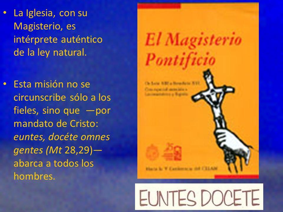 La Iglesia, con su Magisterio, es intérprete auténtico de la ley natural. Esta misión no se circunscribe sólo a los fieles, sino que por mandato de Cr