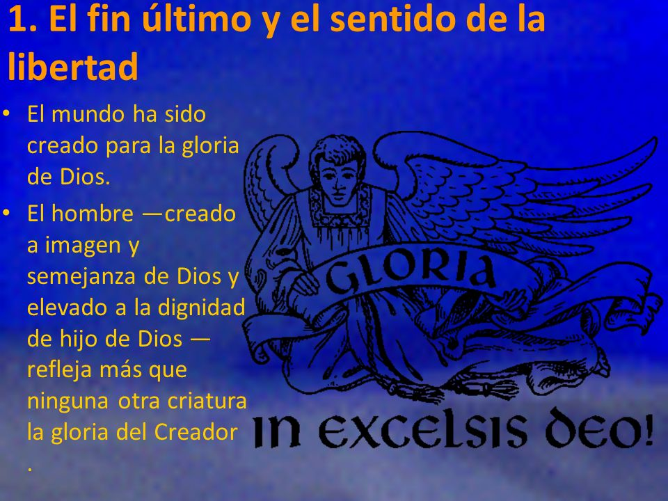 1. El fin último y el sentido de la libertad El mundo ha sido creado para la gloria de Dios. El hombre creado a imagen y semejanza de Dios y elevado a