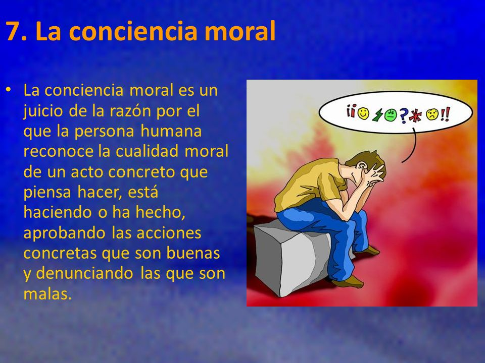7. La conciencia moral La conciencia moral es un juicio de la razón por el que la persona humana reconoce la cualidad moral de un acto concreto que pi