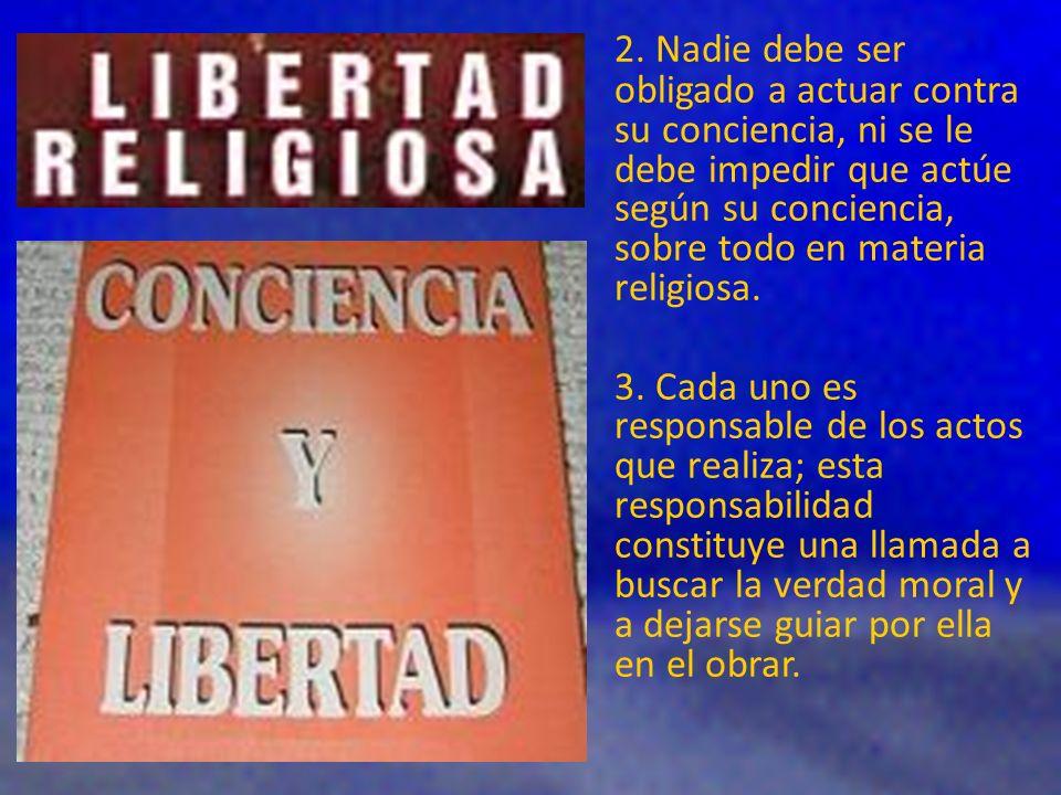 2. Nadie debe ser obligado a actuar contra su conciencia, ni se le debe impedir que actúe según su conciencia, sobre todo en materia religiosa. 3. Cad