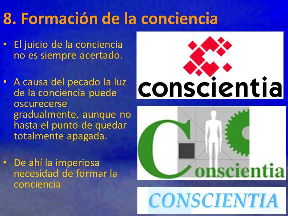 8. Formación de la conciencia El juicio de la conciencia no es siempre acertado. A causa del pecado la luz de la conciencia puede oscurecerse gradualm