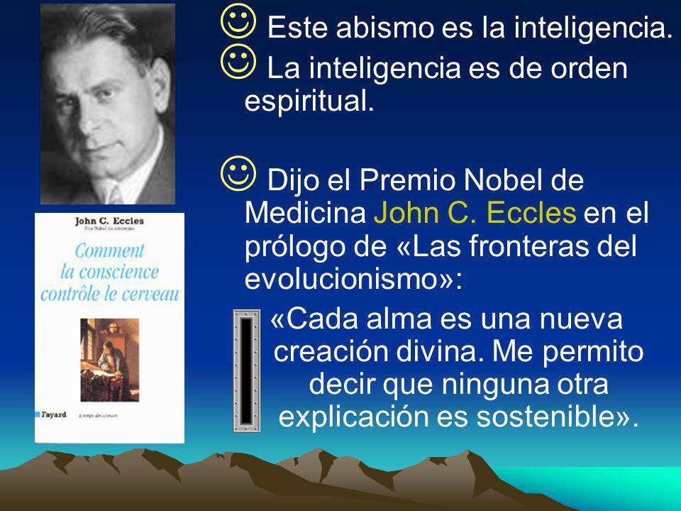 Este abismo es la inteligencia. La inteligencia es de orden espiritual. Dijo el Premio Nobel de Medicina John C. Eccles en el prólogo de «Las frontera