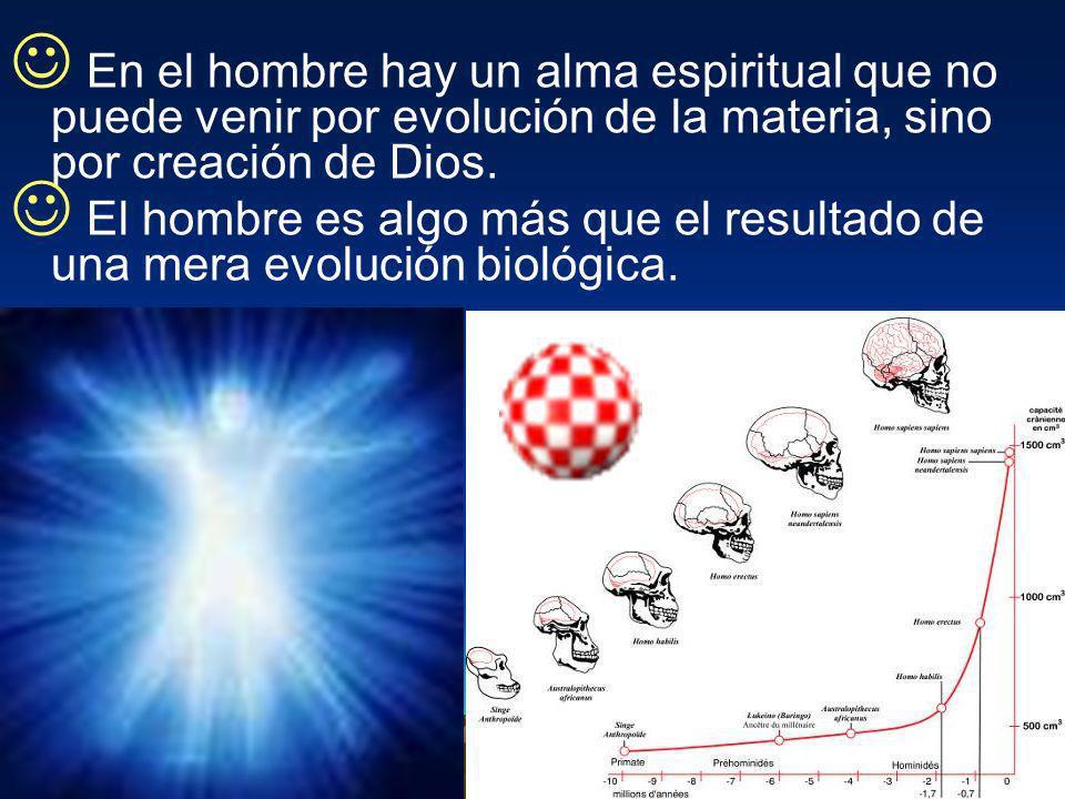 En el hombre hay un alma espiritual que no puede venir por evolución de la materia, sino por creación de Dios. El hombre es algo más que el resultado