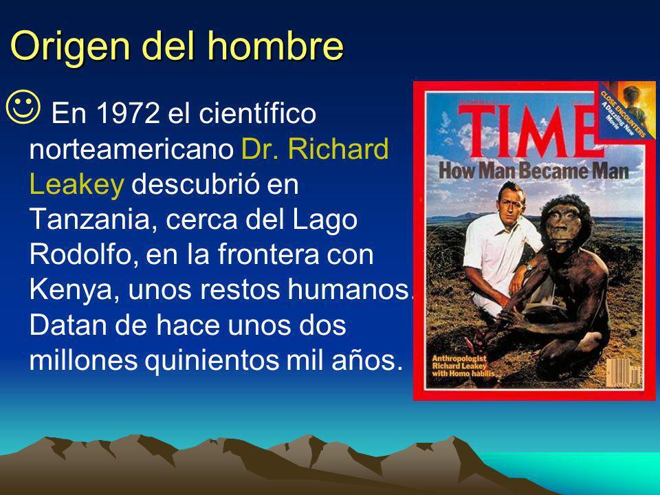 Origen del hombre En 1972 el científico norteamericano Dr. Richard Leakey descubrió en Tanzania, cerca del Lago Rodolfo, en la frontera con Kenya, uno