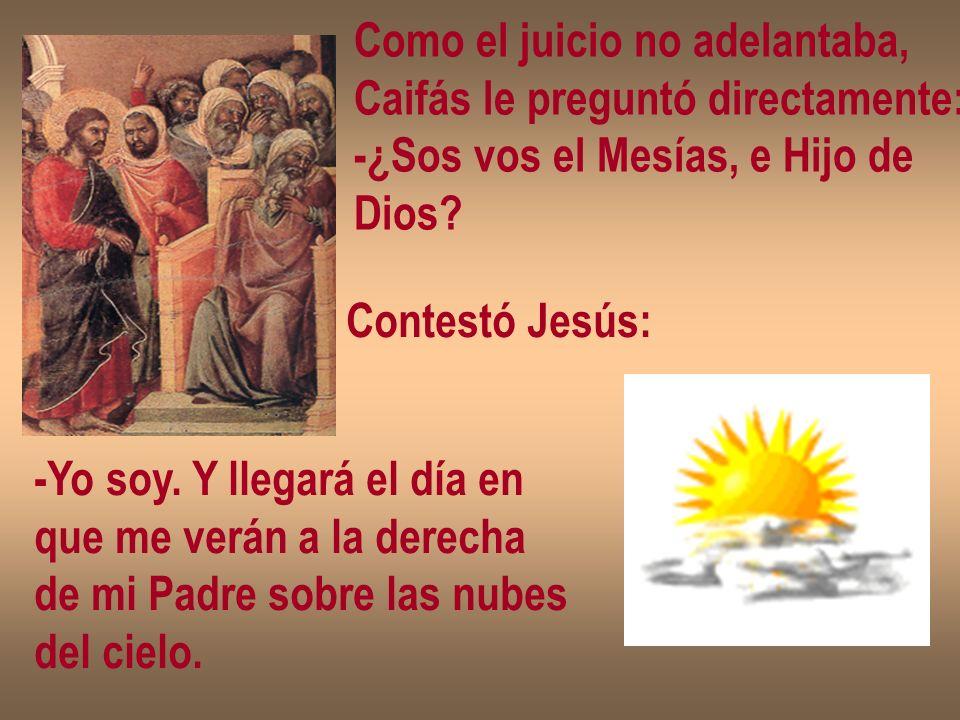 Como el juicio no adelantaba, Caifás le preguntó directamente: -¿Sos vos el Mesías, e Hijo de Dios? Contestó Jesús: -Yo soy. Y llegará el día en que m