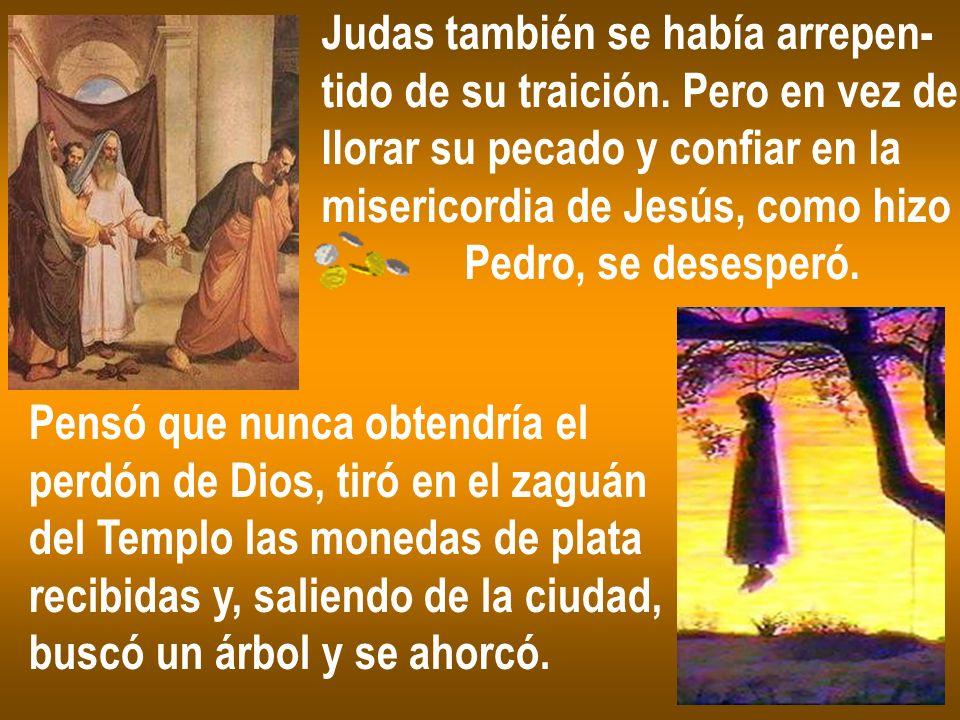 Judas también se había arrepen- tido de su traición. Pero en vez de llorar su pecado y confiar en la misericordia de Jesús, como hizo Pedro, se desesp