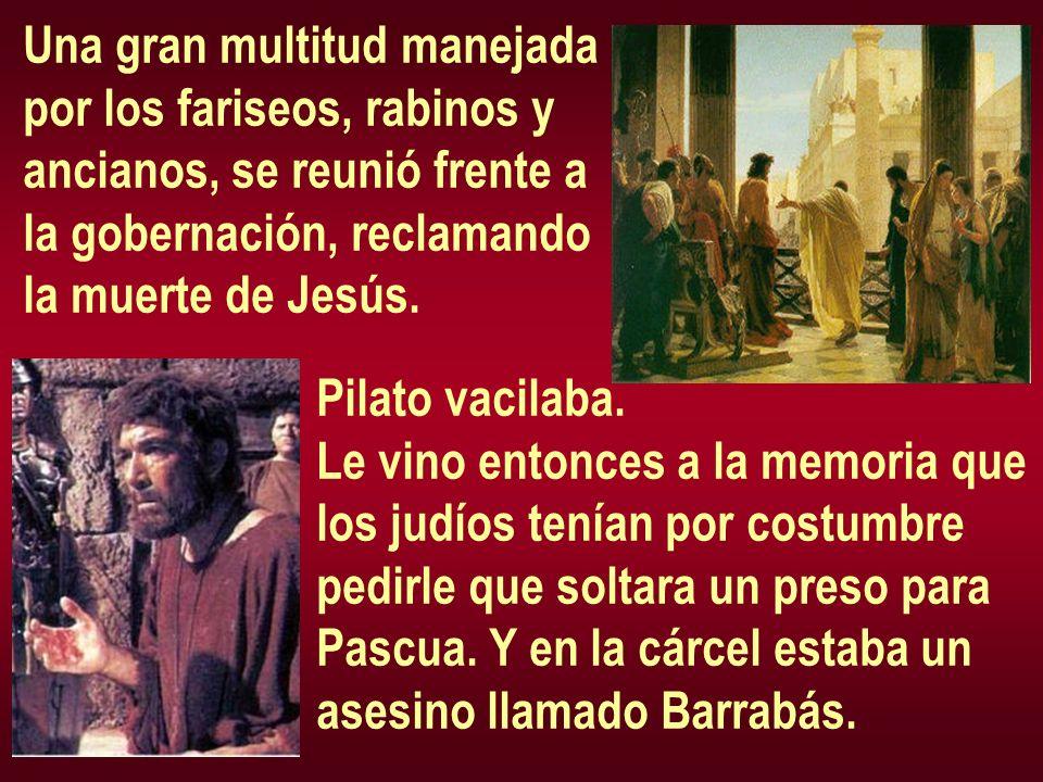 Una gran multitud manejada por los fariseos, rabinos y ancianos, se reunió frente a la gobernación, reclamando la muerte de Jesús. Pilato vacilaba. Le