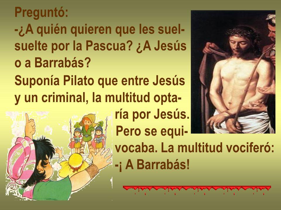 Preguntó: -¿A quién quieren que les suel- suelte por la Pascua? ¿A Jesús o a Barrabás? Suponía Pilato que entre Jesús y un criminal, la multitud opta-