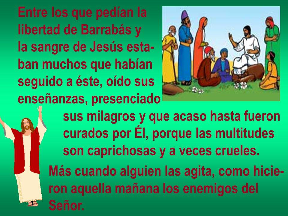 Entre los que pedían la libertad de Barrabás y la sangre de Jesús esta- ban muchos que habían seguido a éste, oído sus enseñanzas, presenciado sus mil