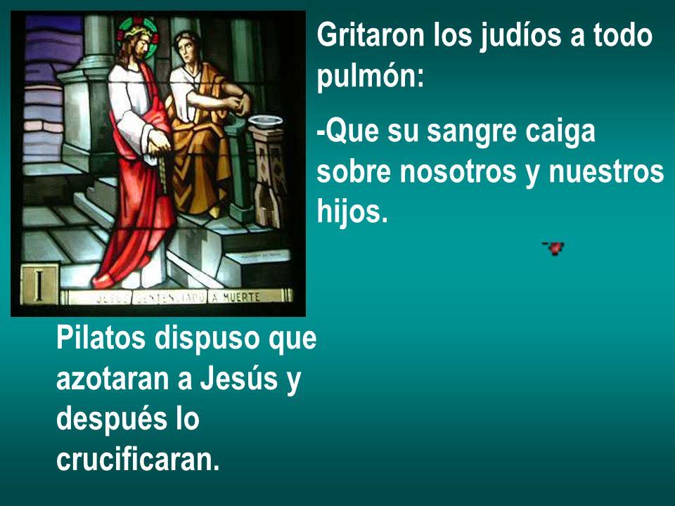 Gritaron los judíos a todo pulmón: -Que su sangre caiga sobre nosotros y nuestros hijos. Pilatos dispuso que azotaran a Jesús y después lo crucificara