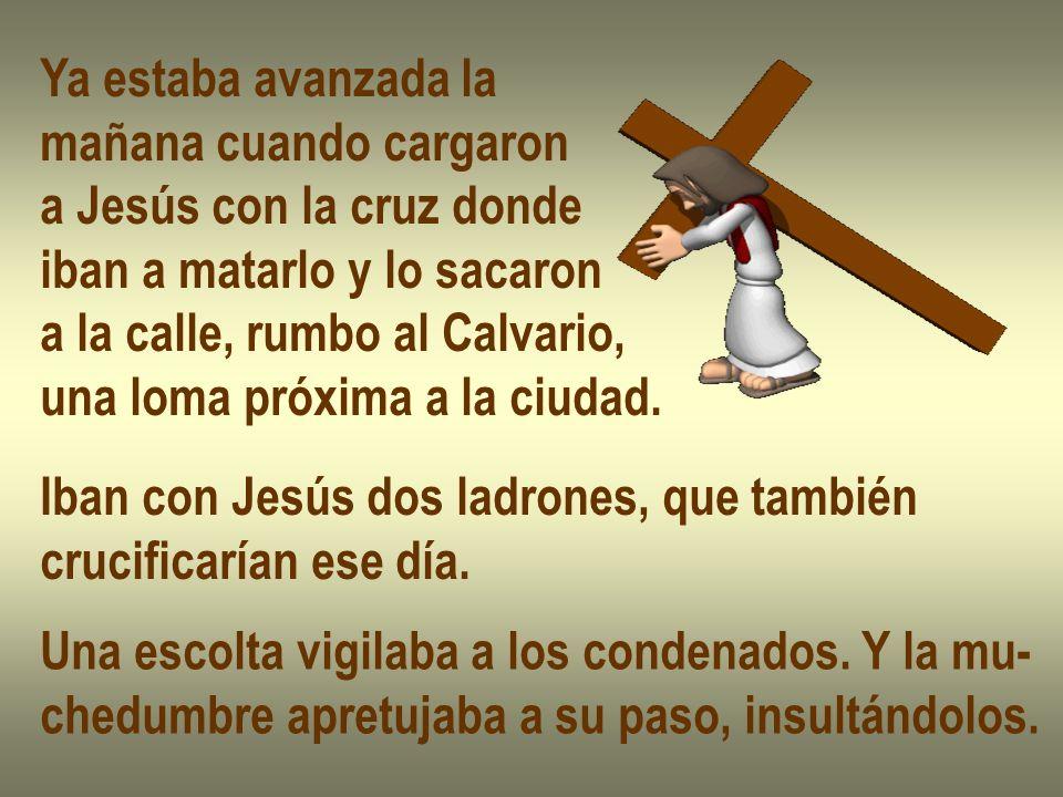Ya estaba avanzada la mañana cuando cargaron a Jesús con la cruz donde iban a matarlo y lo sacaron a la calle, rumbo al Calvario, una loma próxima a l