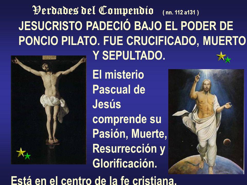 Verdades del Compendio ( nn. 112 a131 ) JESUCRISTO PADECIÓ BAJO EL PODER DE PONCIO PILATO. FUE CRUCIFICADO, MUERTO Y SEPULTADO. El misterio Pascual de