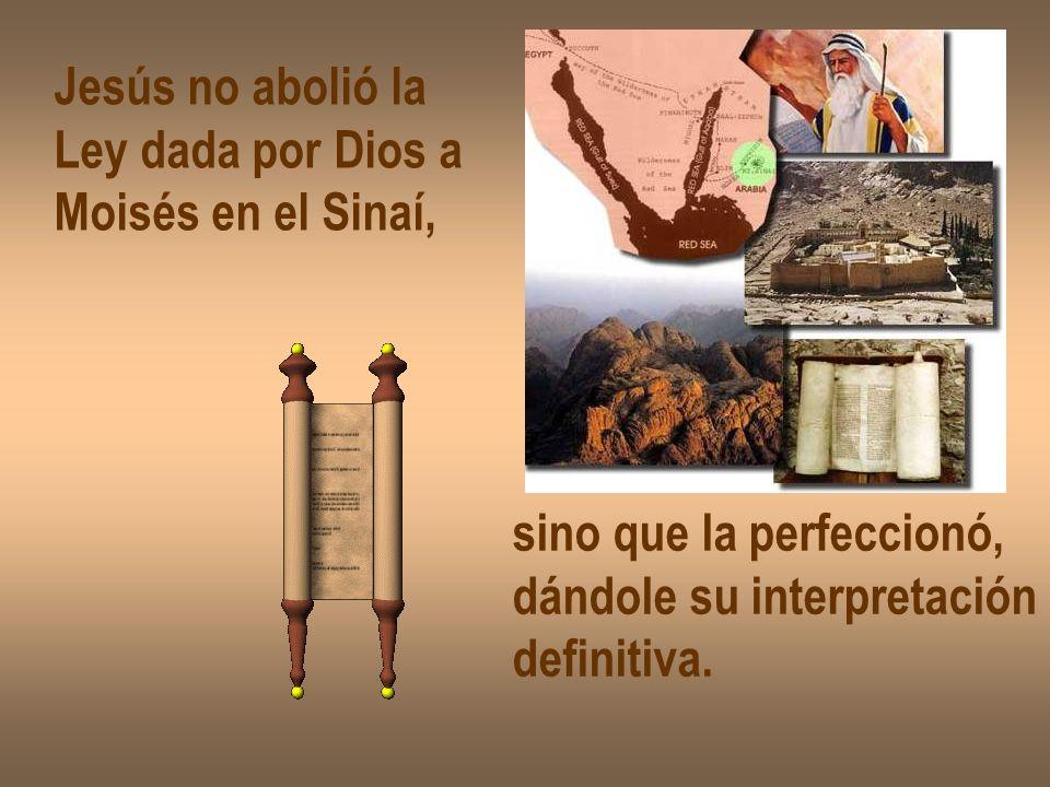 Jesús no abolió la Ley dada por Dios a Moisés en el Sinaí, sino que la perfeccionó, dándole su interpretación definitiva.