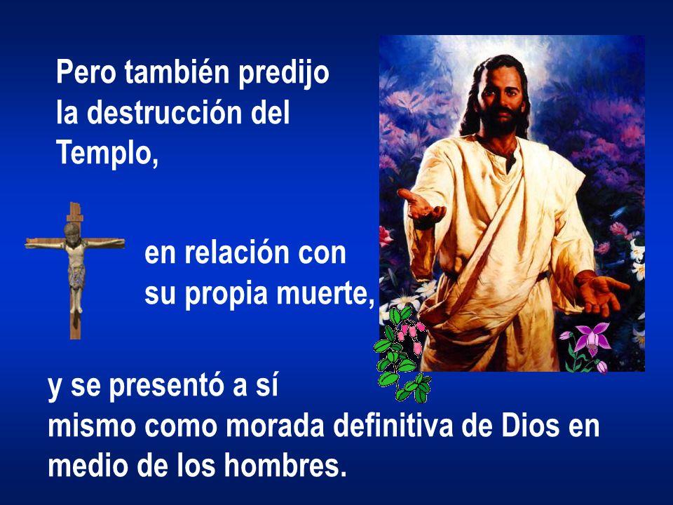 Pero también predijo la destrucción del Templo, en relación con su propia muerte, y se presentó a sí mismo como morada definitiva de Dios en medio de