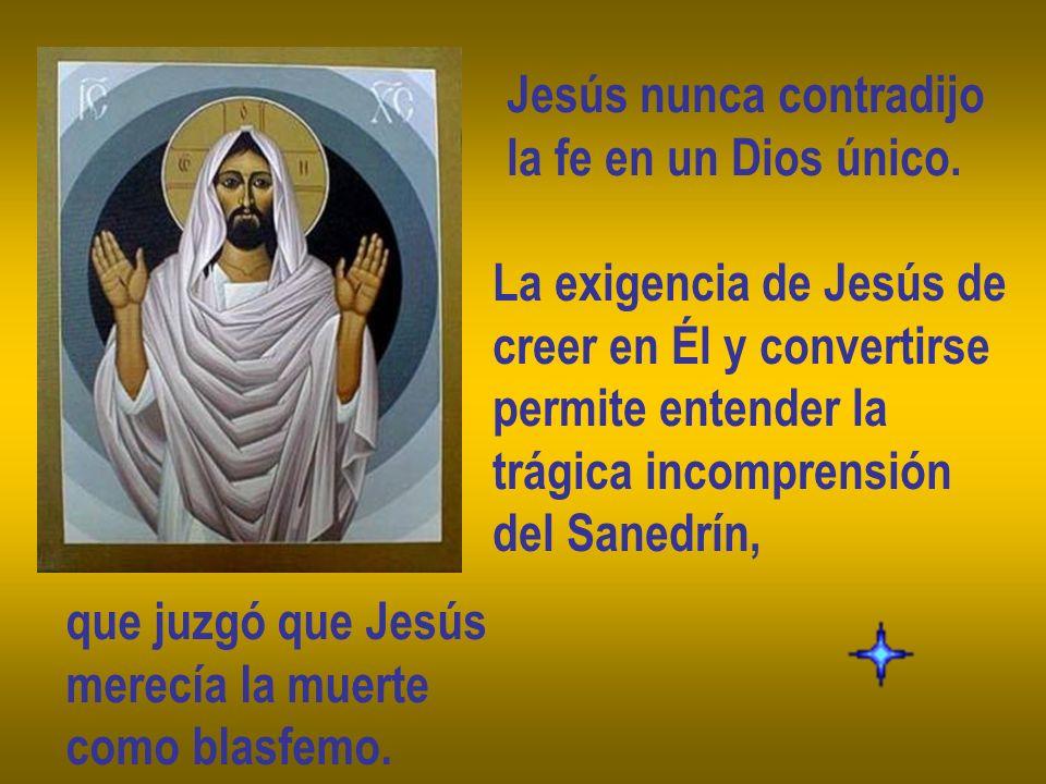 Jesús nunca contradijo la fe en un Dios único. La exigencia de Jesús de creer en Él y convertirse permite entender la trágica incomprensión del Sanedr