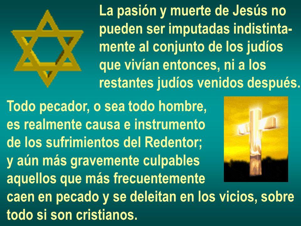 La pasión y muerte de Jesús no pueden ser imputadas indistinta- mente al conjunto de los judíos que vivían entonces, ni a los restantes judíos venidos