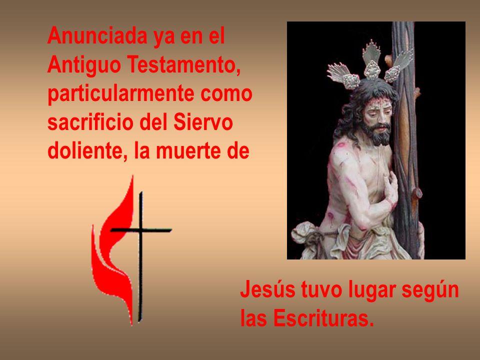Anunciada ya en el Antiguo Testamento, particularmente como sacrificio del Siervo doliente, la muerte de Jesús tuvo lugar según las Escrituras.