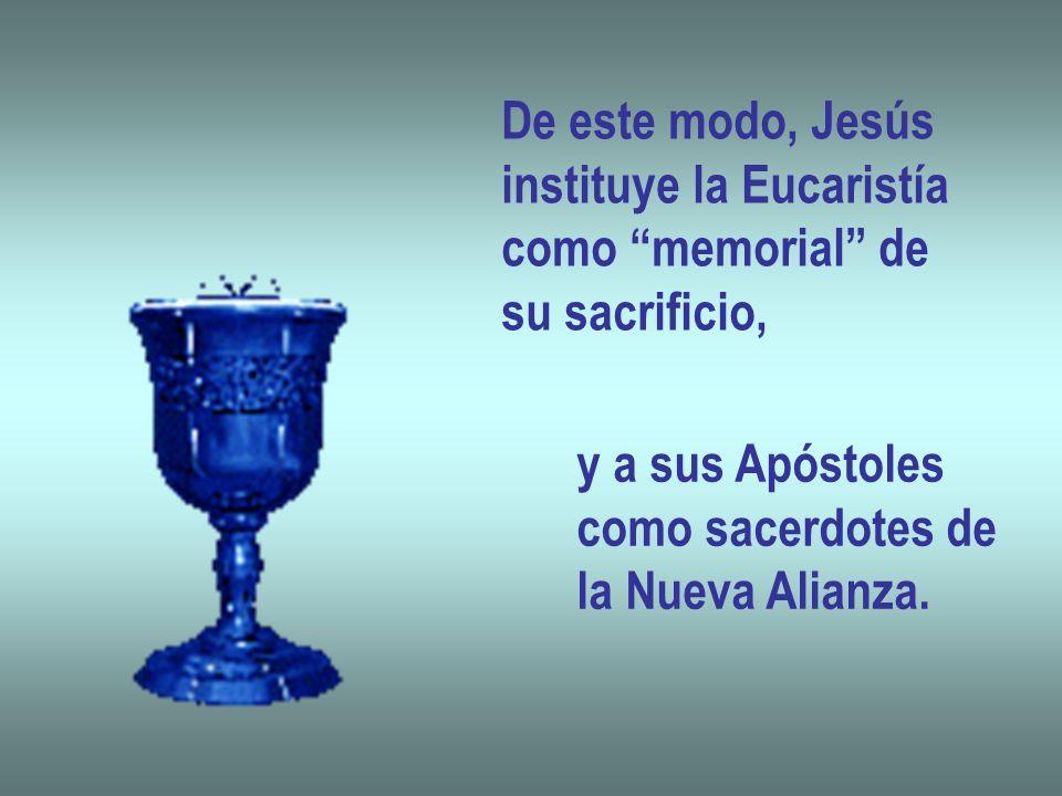 De este modo, Jesús instituye la Eucaristía como memorial de su sacrificio, y a sus Apóstoles como sacerdotes de la Nueva Alianza.