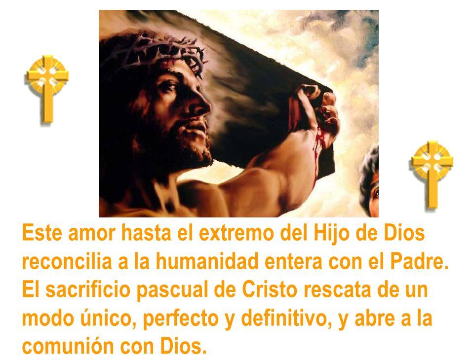 Este amor hasta el extremo del Hijo de Dios reconcilia a la humanidad entera con el Padre. El sacrificio pascual de Cristo rescata de un modo único, p