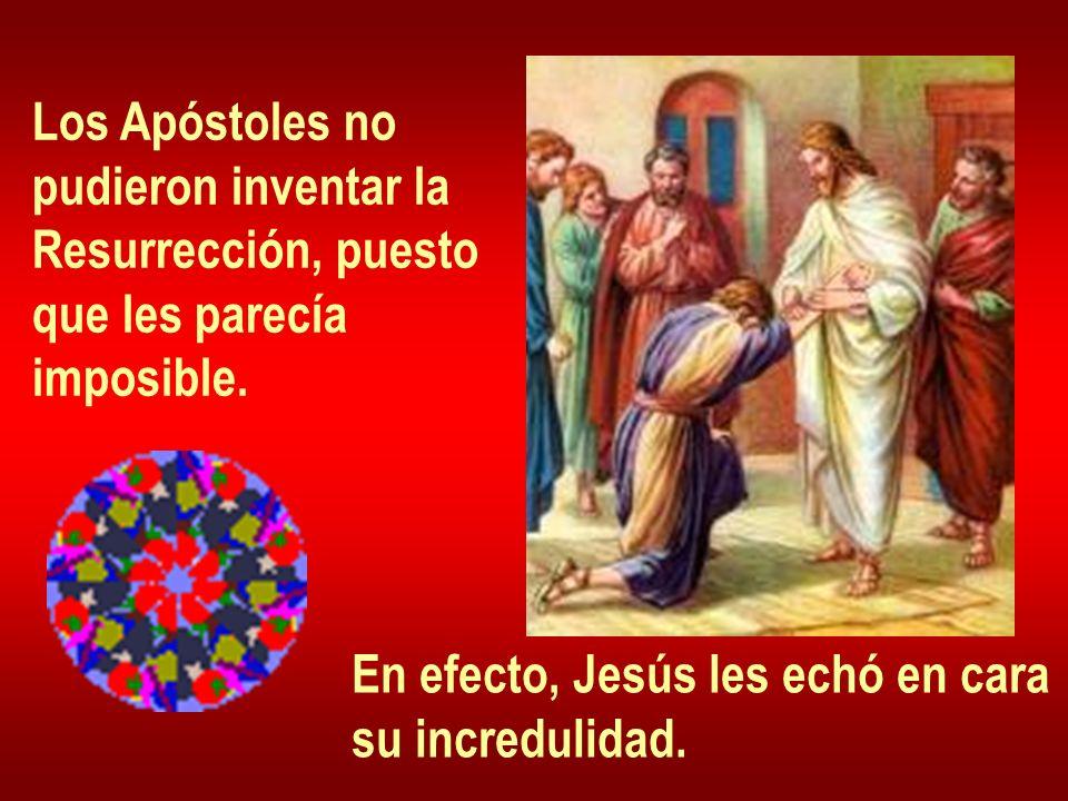 Los Apóstoles no pudieron inventar la Resurrección, puesto que les parecía imposible. En efecto, Jesús les echó en cara su incredulidad.