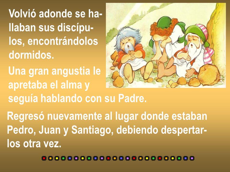 Volvió adonde se ha- llaban sus discípu- los, encontrándolos dormidos. Una gran angustia le apretaba el alma y seguía hablando con su Padre. Regresó n
