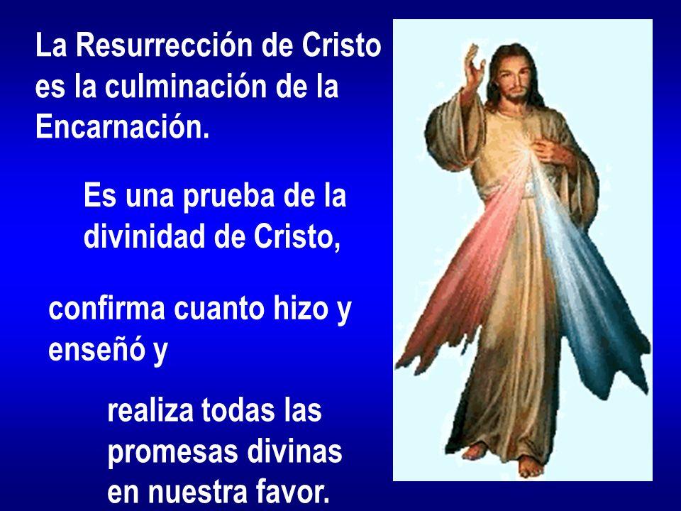 La Resurrección de Cristo es la culminación de la Encarnación. Es una prueba de la divinidad de Cristo, confirma cuanto hizo y enseñó y realiza todas