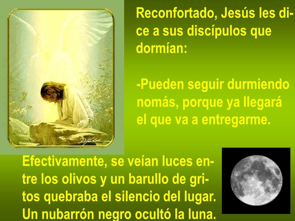 Reconfortado, Jesús les di- ce a sus discípulos que dormían: -Pueden seguir durmiendo nomás, porque ya llegará el que va a entregarme. Efectivamente,