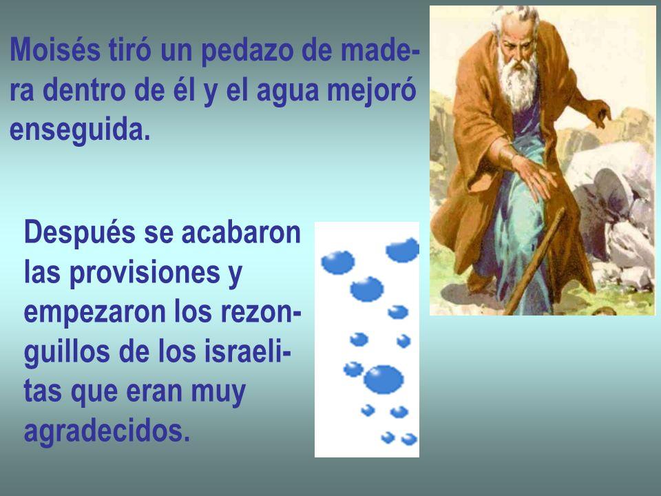 Moisés tiró un pedazo de made- ra dentro de él y el agua mejoró enseguida. Después se acabaron las provisiones y empezaron los rezon- guillos de los i
