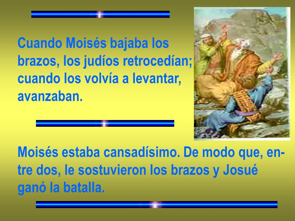 Cuando Moisés bajaba los brazos, los judíos retrocedían; cuando los volvía a levantar, avanzaban. Moisés estaba cansadísimo. De modo que, en- tre dos,