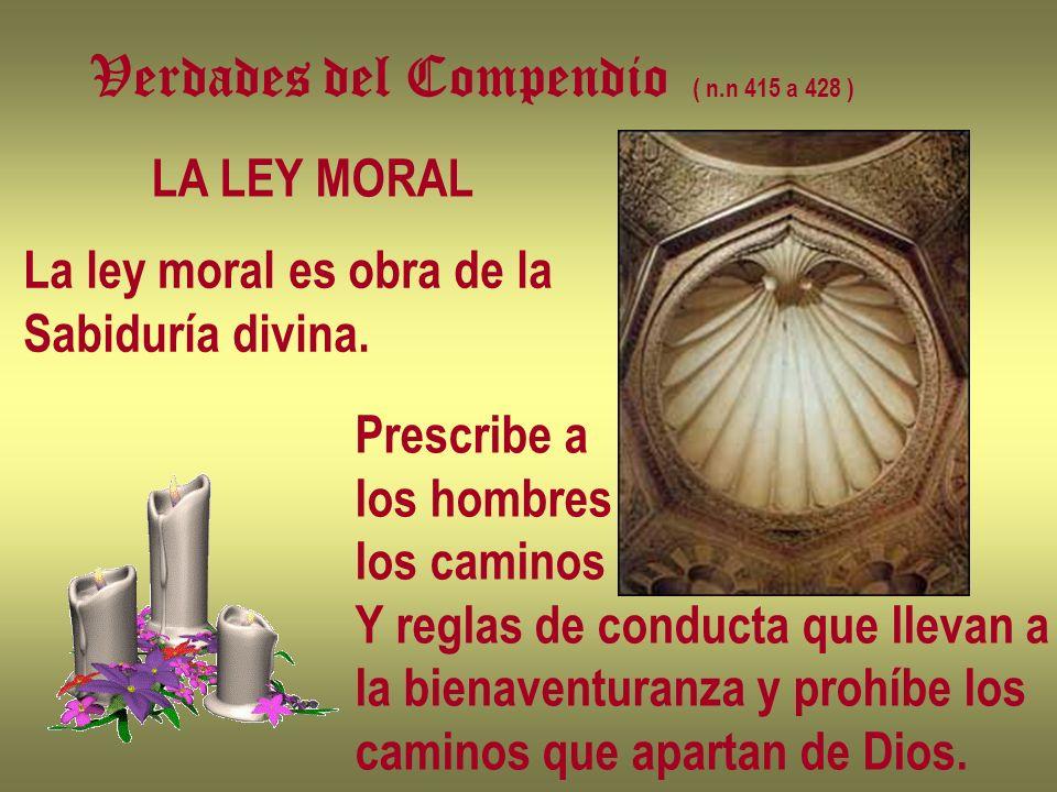 Verdades del Compendio ( n.n 415 a 428 ) LA LEY MORAL La ley moral es obra de la Sabiduría divina. Prescribe a los hombres los caminos Y reglas de con