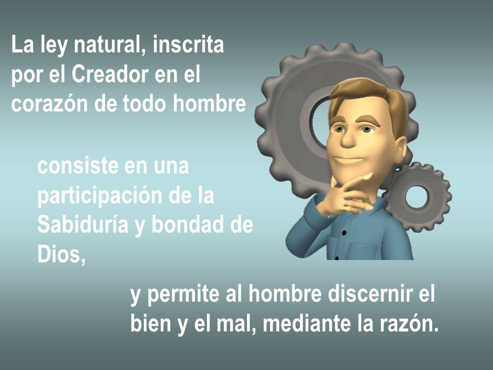 La ley natural, inscrita por el Creador en el corazón de todo hombre consiste en una participación de la Sabiduría y bondad de Dios, y permite al homb