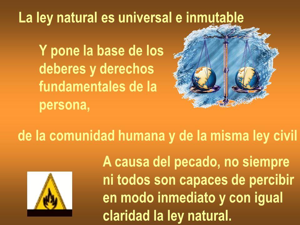 La ley natural es universal e inmutable Y pone la base de los deberes y derechos fundamentales de la persona, de la comunidad humana y de la misma ley