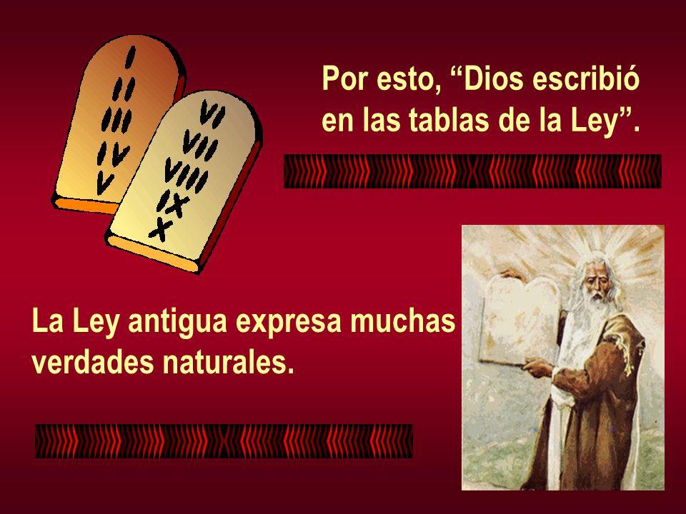 Por esto, Dios escribió en las tablas de la Ley. La Ley antigua expresa muchas verdades naturales.