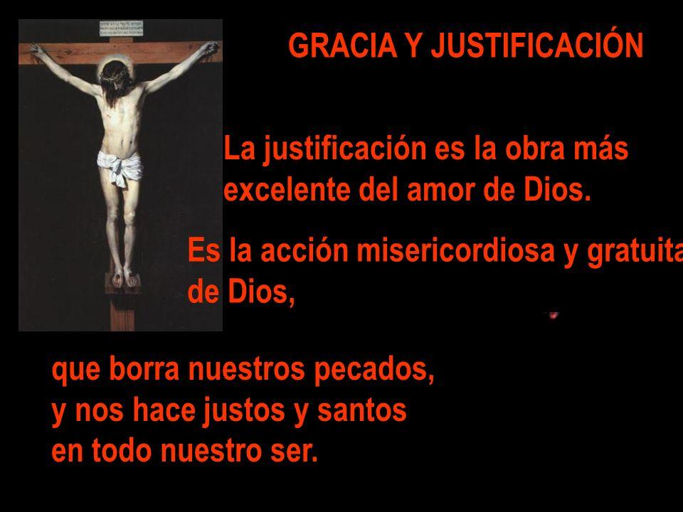 GRACIA Y JUSTIFICACIÓN La justificación es la obra más excelente del amor de Dios. Es la acción misericordiosa y gratuita de Dios, que borra nuestros