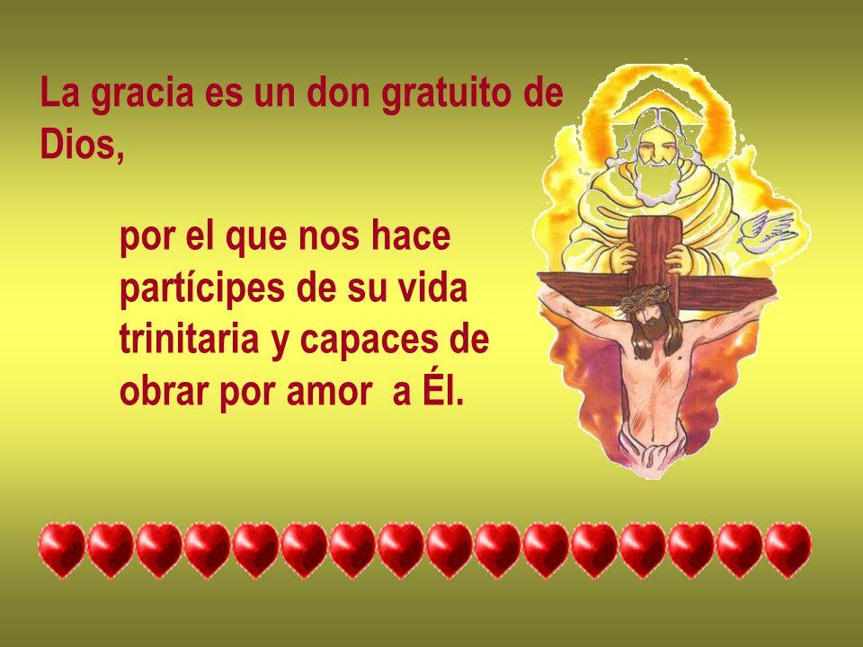 La gracia es un don gratuito de Dios, por el que nos hace partícipes de su vida trinitaria y capaces de obrar por amor a Él.