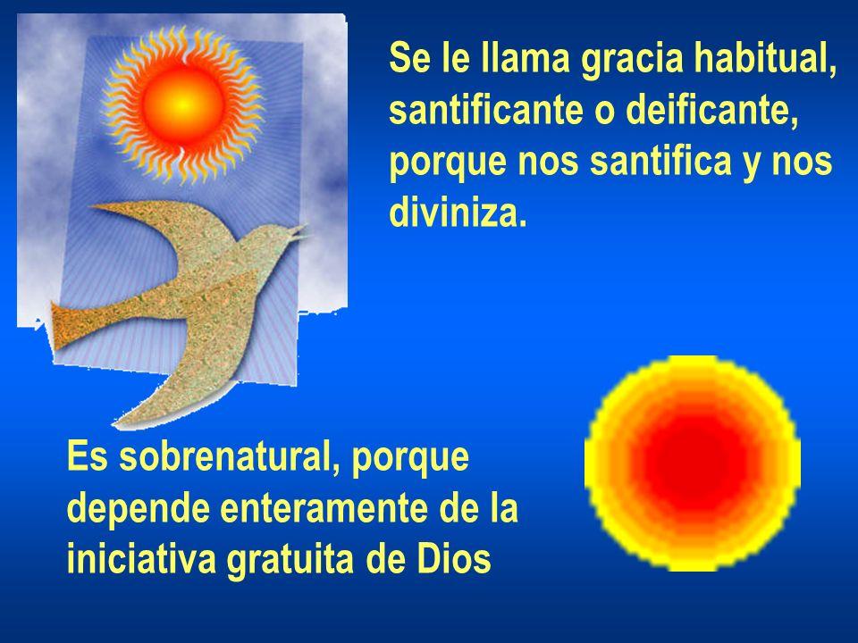 Se le llama gracia habitual, santificante o deificante, porque nos santifica y nos diviniza. Es sobrenatural, porque depende enteramente de la iniciat